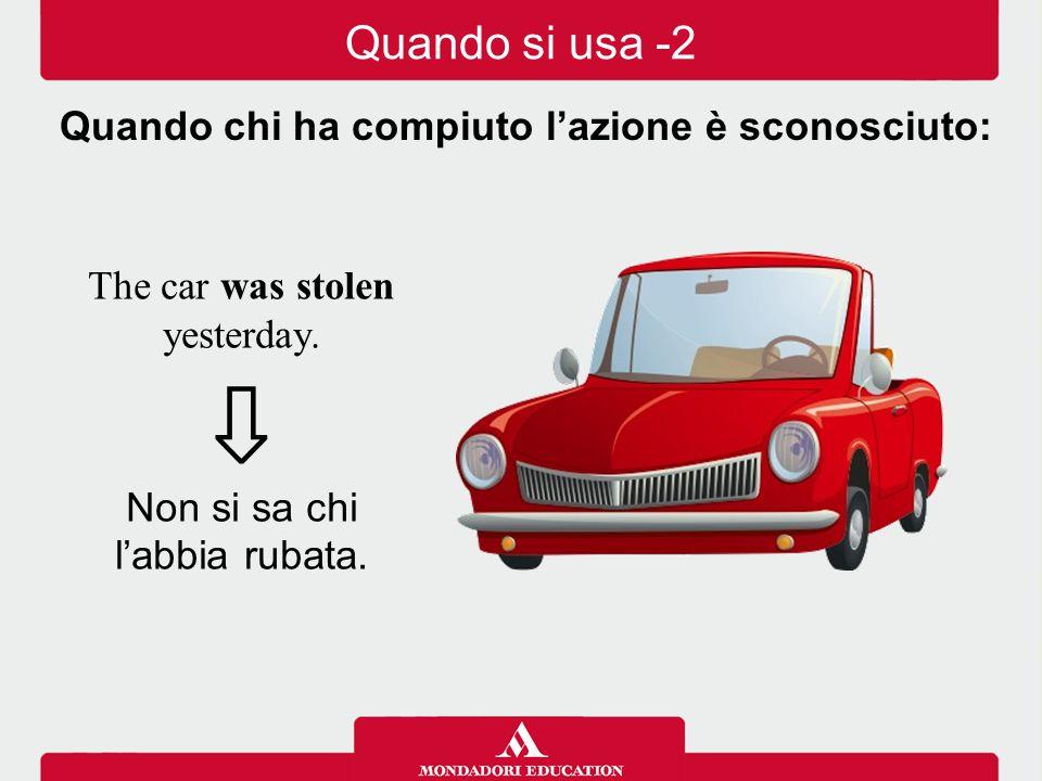 The car was stolen yesterday. ⇩ Non si sa chi l'abbia rubata. Quando chi ha compiuto l'azione è sconosciuto: Quando si usa -2