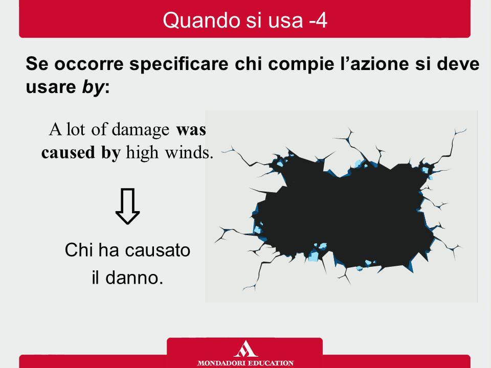 A lot of damage was caused by high winds. ⇩ Chi ha causato il danno. Se occorre specificare chi compie l'azione si deve usare by: Quando si usa -4