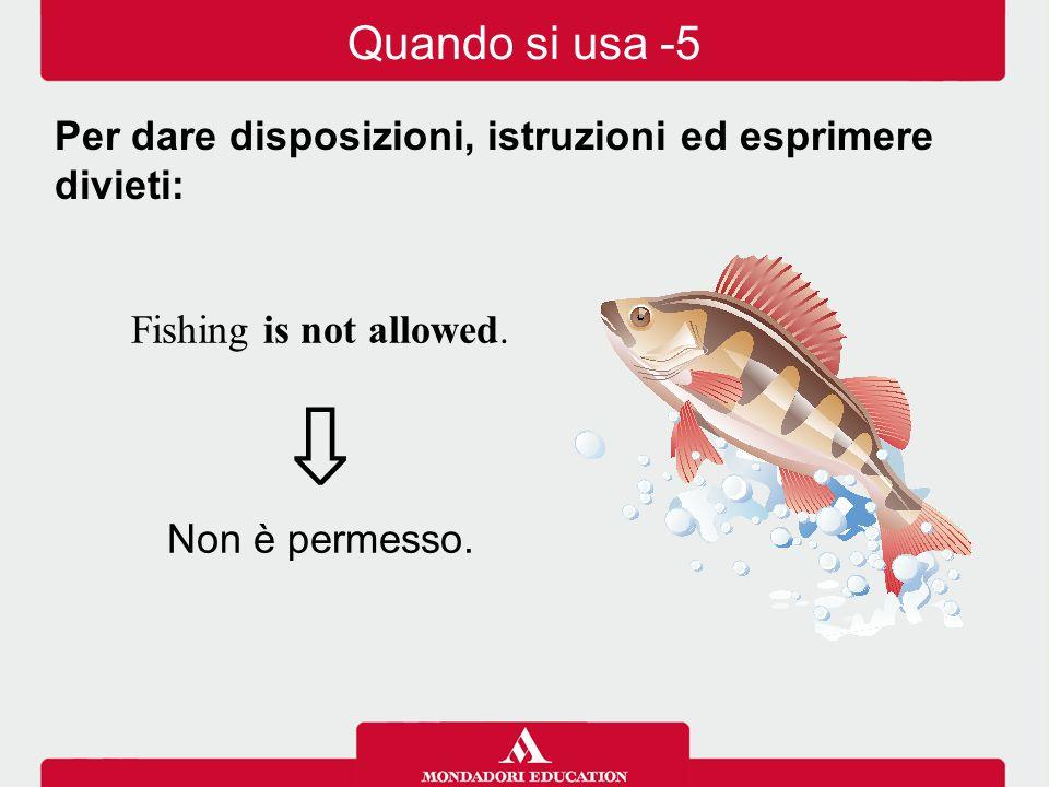 Fishing is not allowed. ⇩ Non è permesso. Per dare disposizioni, istruzioni ed esprimere divieti: Quando si usa -5