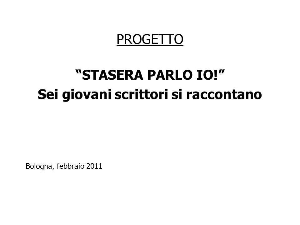 """PROGETTO """"STASERA PARLO IO!"""" Sei giovani scrittori si raccontano Bologna, febbraio 2011"""