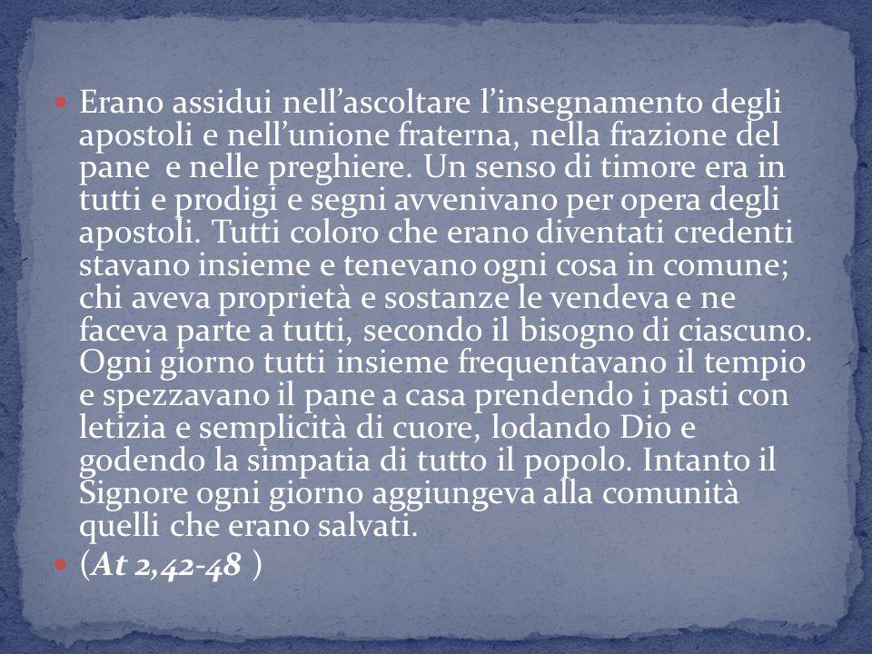 Erano assidui nell'ascoltare l'insegnamento degli apostoli e nell'unione fraterna, nella frazione del pane e nelle preghiere.