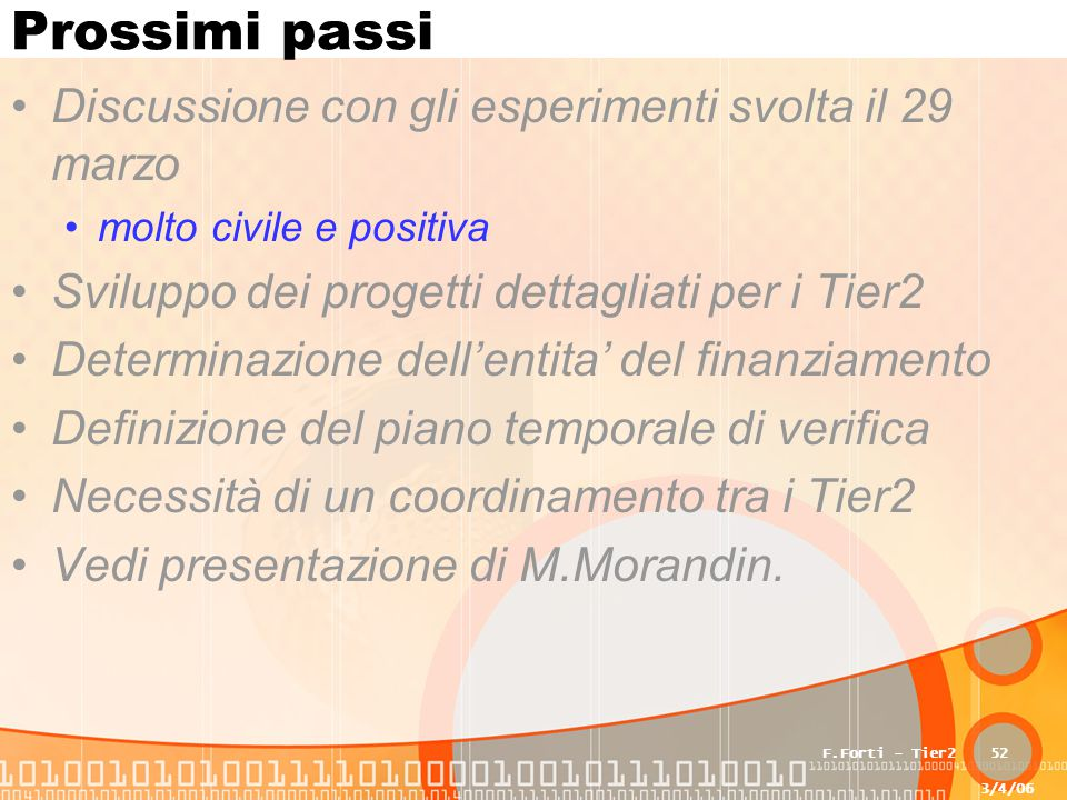 3/4/06 F.Forti - Tier252 Prossimi passi Discussione con gli esperimenti svolta il 29 marzo molto civile e positiva Sviluppo dei progetti dettagliati p