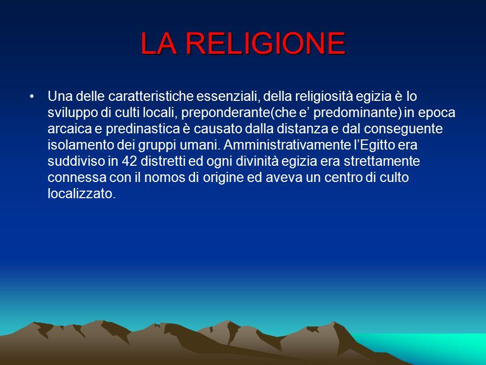 LA RELIGIONE Una delle caratteristiche essenziali, della religiosità egizia è lo sviluppo di culti locali, preponderante(che e' predominante) in epoca