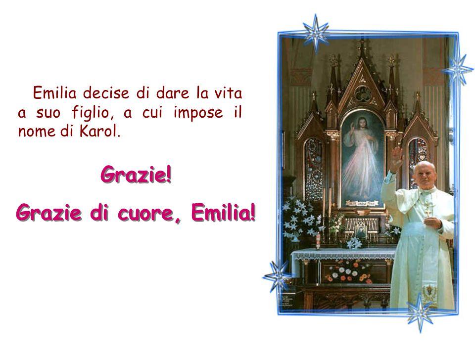 Emilia decise di dare la vita a suo figlio, a cui impose il nome di Karol. Grazie! Grazie di cuore, Emilia! Grazie! Grazie di cuore, Emilia!