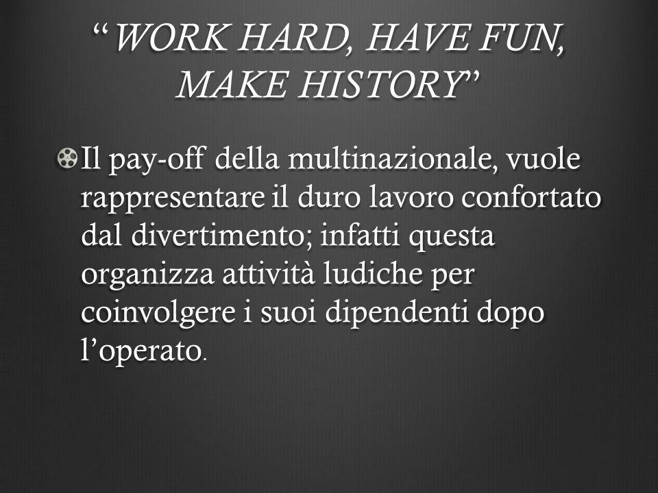""""""" WORK HARD, HAVE FUN, MAKE HISTORY """" Il pay-off della multinazionale, vuole rappresentare il duro lavoro confortato dal divertimento; infatti questa"""
