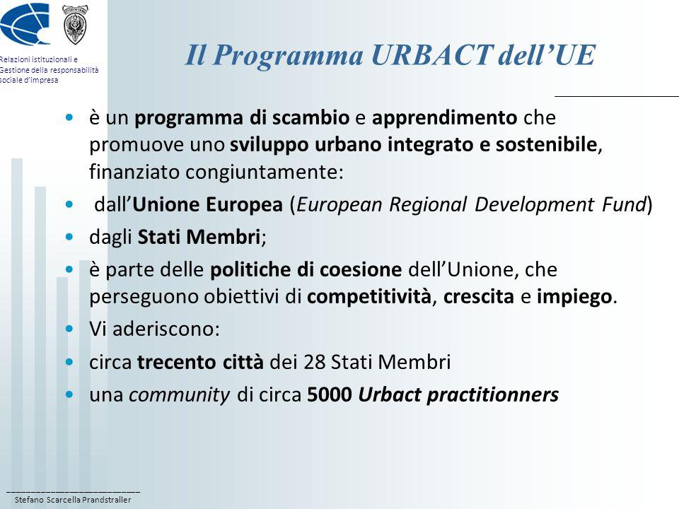 ____________________________ Stefano Scarcella Prandstraller Relazioni istituzionali e Gestione della responsabilità sociale d'impresa Il Programma URBACT dell'UE è un programma di scambio e apprendimento che promuove uno sviluppo urbano integrato e sostenibile, finanziato congiuntamente: dall'Unione Europea (European Regional Development Fund) dagli Stati Membri; è parte delle politiche di coesione dell'Unione, che perseguono obiettivi di competitività, crescita e impiego.