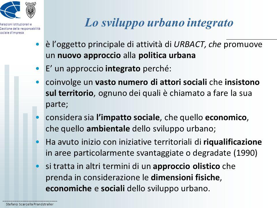 ____________________________ Stefano Scarcella Prandstraller Relazioni istituzionali e Gestione della responsabilità sociale d'impresa Lo sviluppo urbano integrato è l'oggetto principale di attività di URBACT, che promuove un nuovo approccio alla politica urbana E' un approccio integrato perché: coinvolge un vasto numero di attori sociali che insistono sul territorio, ognuno dei quali è chiamato a fare la sua parte; considera sia l'impatto sociale, che quello economico, che quello ambientale dello sviluppo urbano; Ha avuto inizio con iniziative territoriali di riqualificazione in aree particolarmente svantaggiate o degradate (1990) si tratta in altri termini di un approccio olistico che prenda in considerazione le dimensioni fisiche, economiche e sociali dello sviluppo urbano.