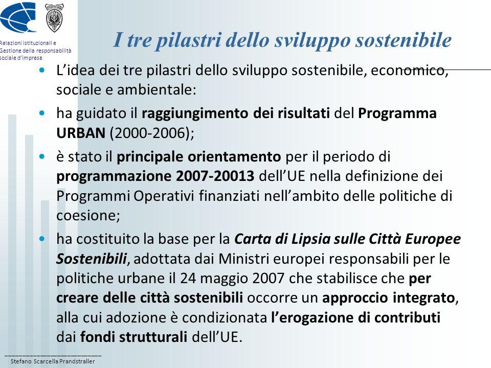 ____________________________ Stefano Scarcella Prandstraller Relazioni istituzionali e Gestione della responsabilità sociale d'impresa I tre pilastri dello sviluppo sostenibile L'idea dei tre pilastri dello sviluppo sostenibile, economico, sociale e ambientale: ha guidato il raggiungimento dei risultati del Programma URBAN (2000-2006); è stato il principale orientamento per il periodo di programmazione 2007-20013 dell'UE nella definizione dei Programmi Operativi finanziati nell'ambito delle politiche di coesione; ha costituito la base per la Carta di Lipsia sulle Città Europee Sostenibili, adottata dai Ministri europei responsabili per le politiche urbane il 24 maggio 2007 che stabilisce che per creare delle città sostenibili occorre un approccio integrato, alla cui adozione è condizionata l'erogazione di contributi dai fondi strutturali dell'UE.