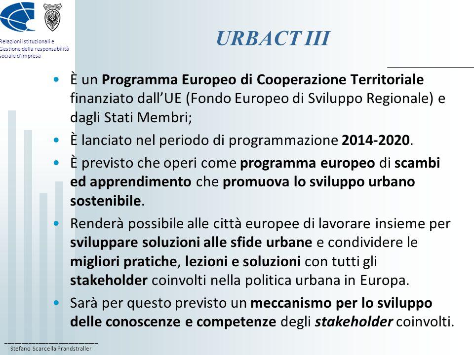 ____________________________ Stefano Scarcella Prandstraller Relazioni istituzionali e Gestione della responsabilità sociale d'impresa URBACT III È un Programma Europeo di Cooperazione Territoriale finanziato dall'UE (Fondo Europeo di Sviluppo Regionale) e dagli Stati Membri; È lanciato nel periodo di programmazione 2014-2020.