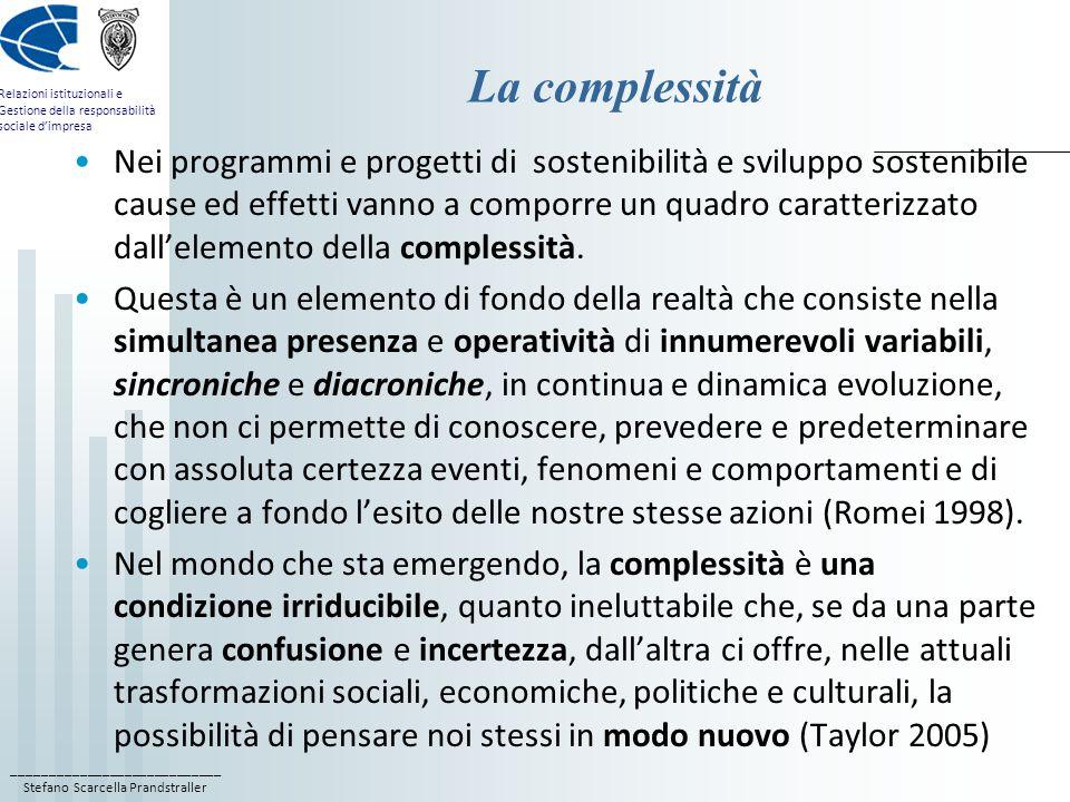 ____________________________ Stefano Scarcella Prandstraller Relazioni istituzionali e Gestione della responsabilità sociale d'impresa La complessità Nei programmi e progetti di sostenibilità e sviluppo sostenibile cause ed effetti vanno a comporre un quadro caratterizzato dall'elemento della complessità.