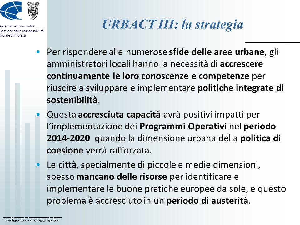 ____________________________ Stefano Scarcella Prandstraller Relazioni istituzionali e Gestione della responsabilità sociale d'impresa URBACT III: la strategia Per rispondere alle numerose sfide delle aree urbane, gli amministratori locali hanno la necessità di accrescere continuamente le loro conoscenze e competenze per riuscire a sviluppare e implementare politiche integrate di sostenibilità.
