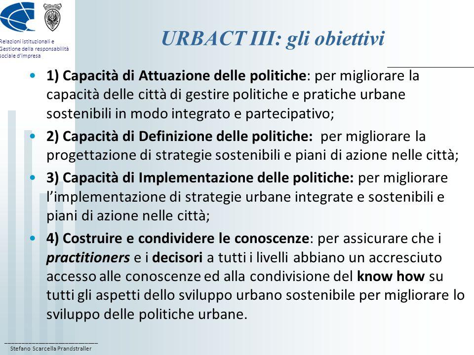 ____________________________ Stefano Scarcella Prandstraller Relazioni istituzionali e Gestione della responsabilità sociale d'impresa URBACT III: gli obiettivi 1) Capacità di Attuazione delle politiche: per migliorare la capacità delle città di gestire politiche e pratiche urbane sostenibili in modo integrato e partecipativo; 2) Capacità di Definizione delle politiche: per migliorare la progettazione di strategie sostenibili e piani di azione nelle città; 3) Capacità di Implementazione delle politiche: per migliorare l'implementazione di strategie urbane integrate e sostenibili e piani di azione nelle città; 4) Costruire e condividere le conoscenze: per assicurare che i practitioners e i decisori a tutti i livelli abbiano un accresciuto accesso alle conoscenze ed alla condivisione del know how su tutti gli aspetti dello sviluppo urbano sostenibile per migliorare lo sviluppo delle politiche urbane.