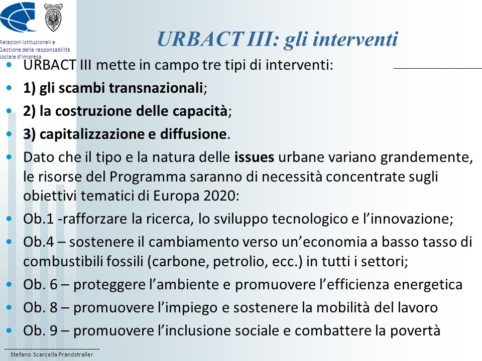 ____________________________ Stefano Scarcella Prandstraller Relazioni istituzionali e Gestione della responsabilità sociale d'impresa URBACT III: gli interventi URBACT III mette in campo tre tipi di interventi: 1) gli scambi transnazionali; 2) la costruzione delle capacità; 3) capitalizzazione e diffusione.