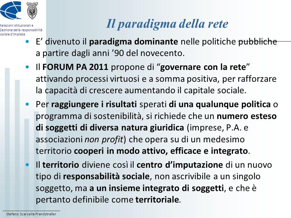 ____________________________ Stefano Scarcella Prandstraller Relazioni istituzionali e Gestione della responsabilità sociale d'impresa Il paradigma della rete E' divenuto il paradigma dominante nelle politiche pubbliche a partire dagli anni '90 del novecento.