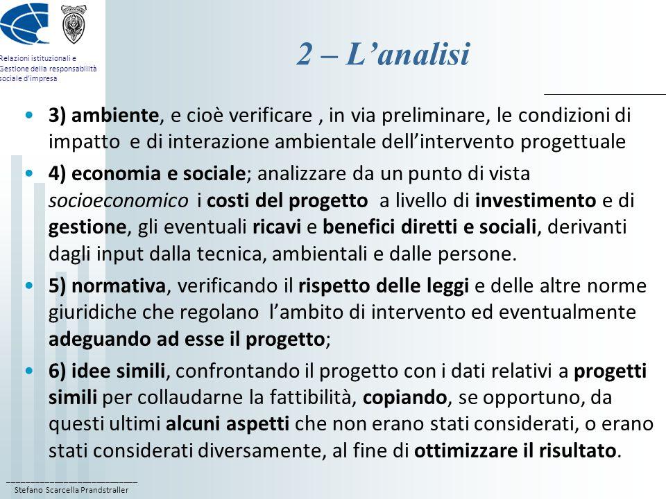 ____________________________ Stefano Scarcella Prandstraller Relazioni istituzionali e Gestione della responsabilità sociale d'impresa 2 – L'analisi 3) ambiente, e cioè verificare, in via preliminare, le condizioni di impatto e di interazione ambientale dell'intervento progettuale 4) economia e sociale; analizzare da un punto di vista socioeconomico i costi del progetto a livello di investimento e di gestione, gli eventuali ricavi e benefici diretti e sociali, derivanti dagli input dalla tecnica, ambientali e dalle persone.