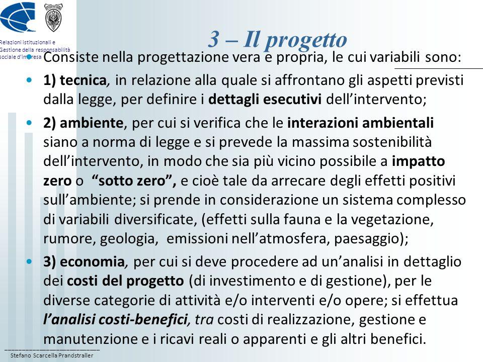 ____________________________ Stefano Scarcella Prandstraller Relazioni istituzionali e Gestione della responsabilità sociale d'impresa 3 – Il progetto Consiste nella progettazione vera e propria, le cui variabili sono: 1) tecnica, in relazione alla quale si affrontano gli aspetti previsti dalla legge, per definire i dettagli esecutivi dell'intervento; 2) ambiente, per cui si verifica che le interazioni ambientali siano a norma di legge e si prevede la massima sostenibilità dell'intervento, in modo che sia più vicino possibile a impatto zero o sotto zero , e cioè tale da arrecare degli effetti positivi sull'ambiente; si prende in considerazione un sistema complesso di variabili diversificate, (effetti sulla fauna e la vegetazione, rumore, geologia, emissioni nell'atmosfera, paesaggio); 3) economia, per cui si deve procedere ad un'analisi in dettaglio dei costi del progetto (di investimento e di gestione), per le diverse categorie di attività e/o interventi e/o opere; si effettua l'analisi costi-benefici, tra costi di realizzazione, gestione e manutenzione e i ricavi reali o apparenti e gli altri benefici.