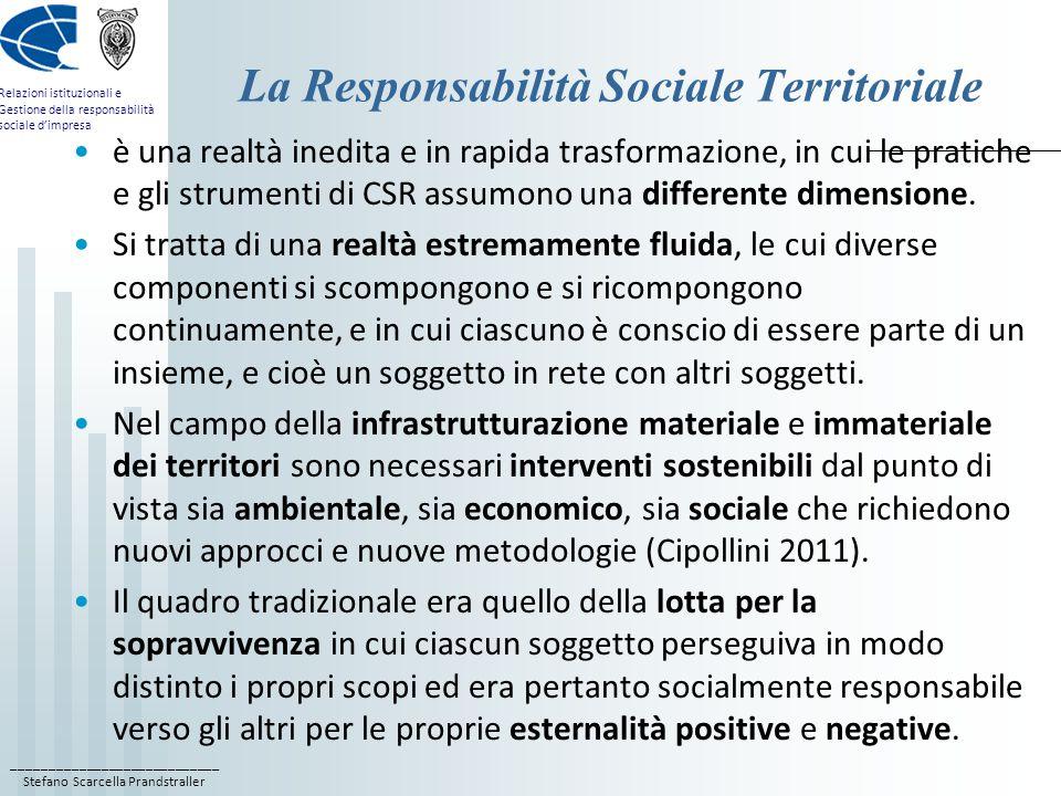 ____________________________ Stefano Scarcella Prandstraller Relazioni istituzionali e Gestione della responsabilità sociale d'impresa La Responsabilità Sociale Territoriale è una realtà inedita e in rapida trasformazione, in cui le pratiche e gli strumenti di CSR assumono una differente dimensione.