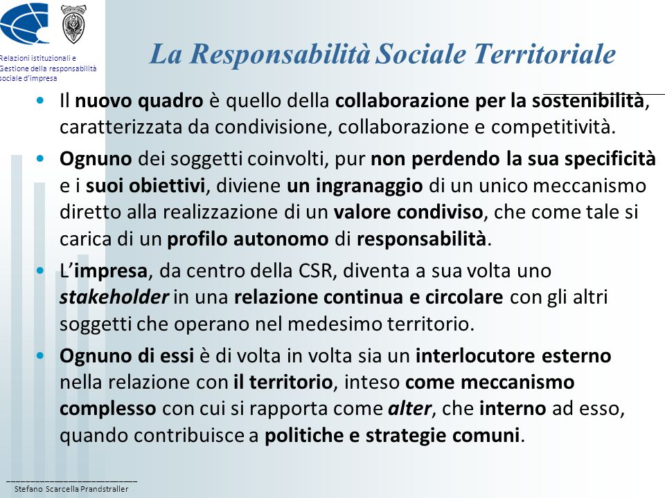 ____________________________ Stefano Scarcella Prandstraller Relazioni istituzionali e Gestione della responsabilità sociale d'impresa La Responsabilità Sociale Territoriale Il nuovo quadro è quello della collaborazione per la sostenibilità, caratterizzata da condivisione, collaborazione e competitività.