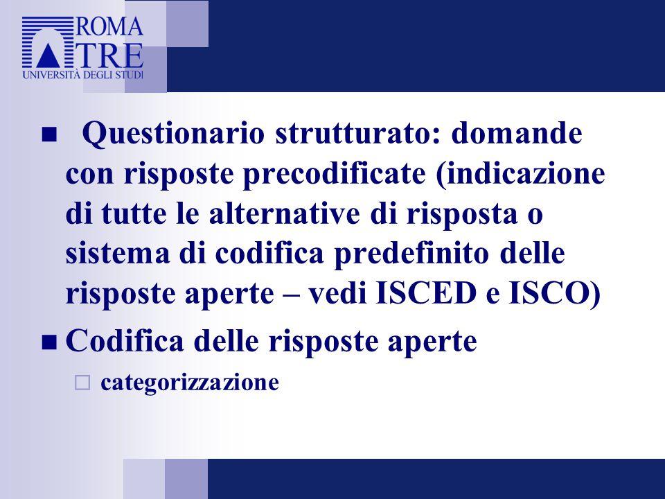 Questionario strutturato: domande con risposte precodificate (indicazione di tutte le alternative di risposta o sistema di codifica predefinito delle risposte aperte – vedi ISCED e ISCO) Codifica delle risposte aperte  categorizzazione