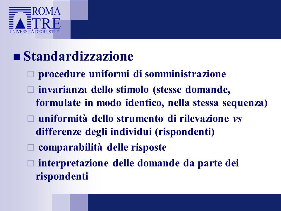 Standardizzazione  procedure uniformi di somministrazione  invarianza dello stimolo (stesse domande, formulate in modo identico, nella stessa sequenza)  uniformità dello strumento di rilevazione vs differenze degli individui (rispondenti)  comparabilità delle risposte  interpretazione delle domande da parte dei rispondenti