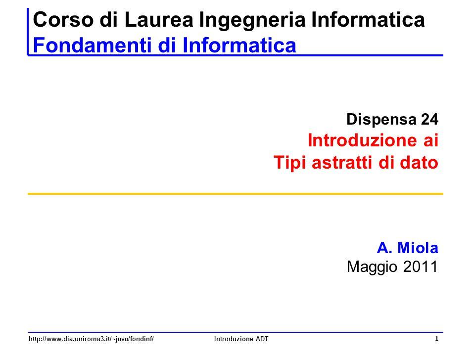 http://www.dia.uniroma3.it/~java/fondinf/Introduzione ADT 1 Corso di Laurea Ingegneria Informatica Fondamenti di Informatica Dispensa 24 Introduzione ai Tipi astratti di dato A.