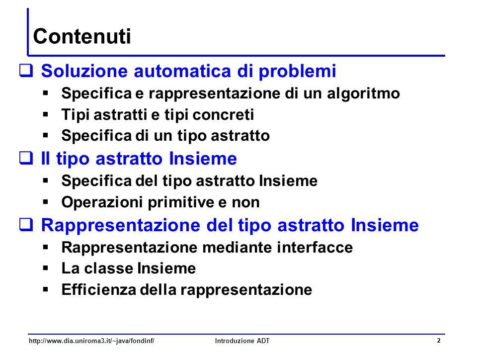 http://www.dia.uniroma3.it/~java/fondinf/Introduzione ADT 2 Contenuti  Soluzione automatica di problemi  Specifica e rappresentazione di un algoritm
