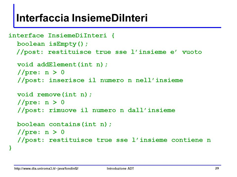 http://www.dia.uniroma3.it/~java/fondinf2/Introduzione ADT 29 Interfaccia InsiemeDiInteri interface InsiemeDiInteri { boolean isEmpty(); //post: resti