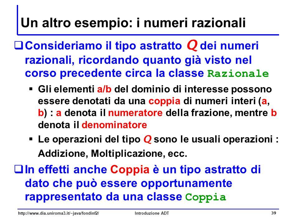 http://www.dia.uniroma3.it/~java/fondinf2/Introduzione ADT 39 Un altro esempio: i numeri razionali  Consideriamo il tipo astratto Q dei numeri razionali, ricordando quanto già visto nel corso precedente circa la classe Razionale  Gli elementi a/b del dominio di interesse possono essere denotati da una coppia di numeri interi (a, b) : a denota il numeratore della frazione, mentre b denota il denominatore  Le operazioni del tipo Q sono le usuali operazioni : Addizione, Moltiplicazione, ecc.