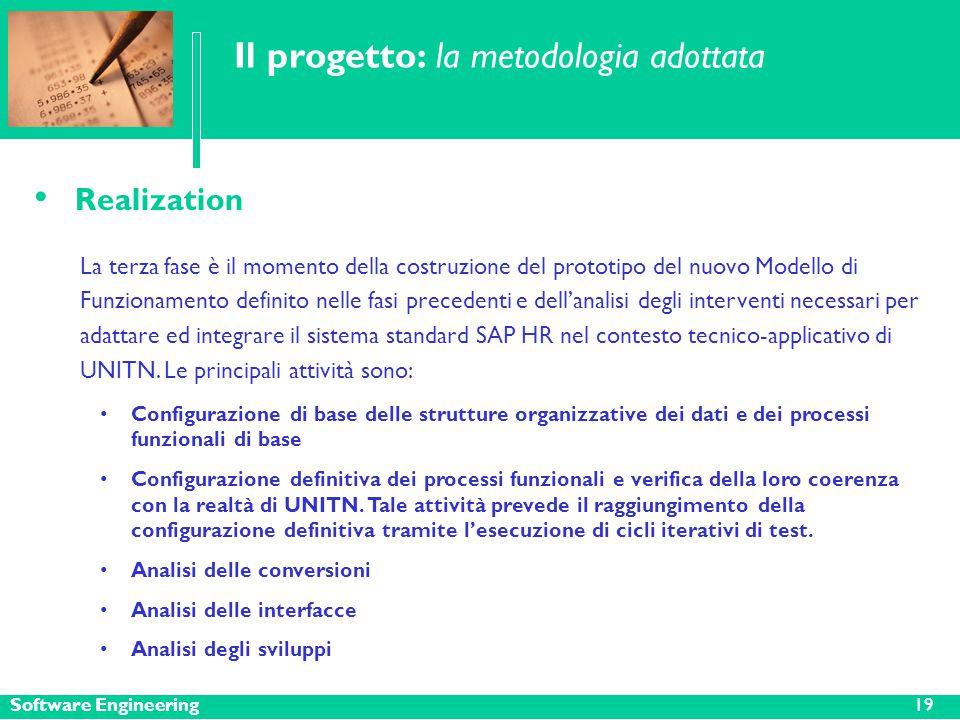 Software Engineering Il progetto: la metodologia adottata Realization La terza fase è il momento della costruzione del prototipo del nuovo Modello di Funzionamento definito nelle fasi precedenti e dell'analisi degli interventi necessari per adattare ed integrare il sistema standard SAP HR nel contesto tecnico-applicativo di UNITN.