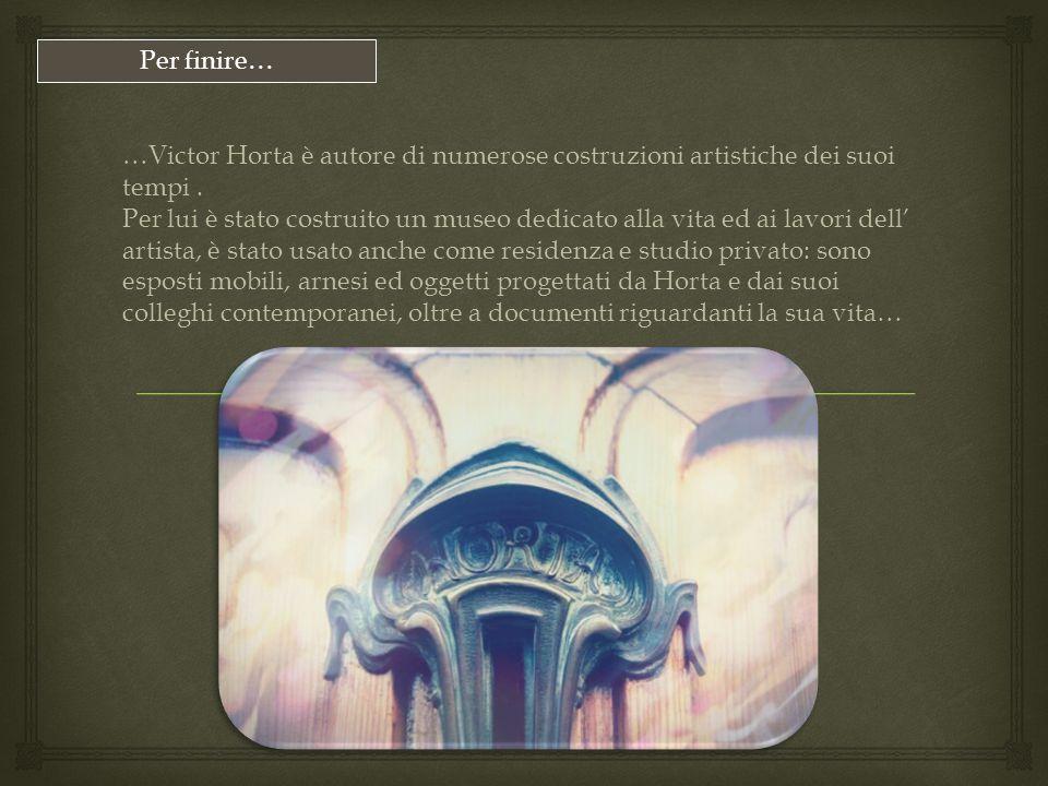 …Victor Horta è autore di numerose costruzioni artistiche dei suoi tempi. Per lui è stato costruito un museo dedicato alla vita ed ai lavori dell' art