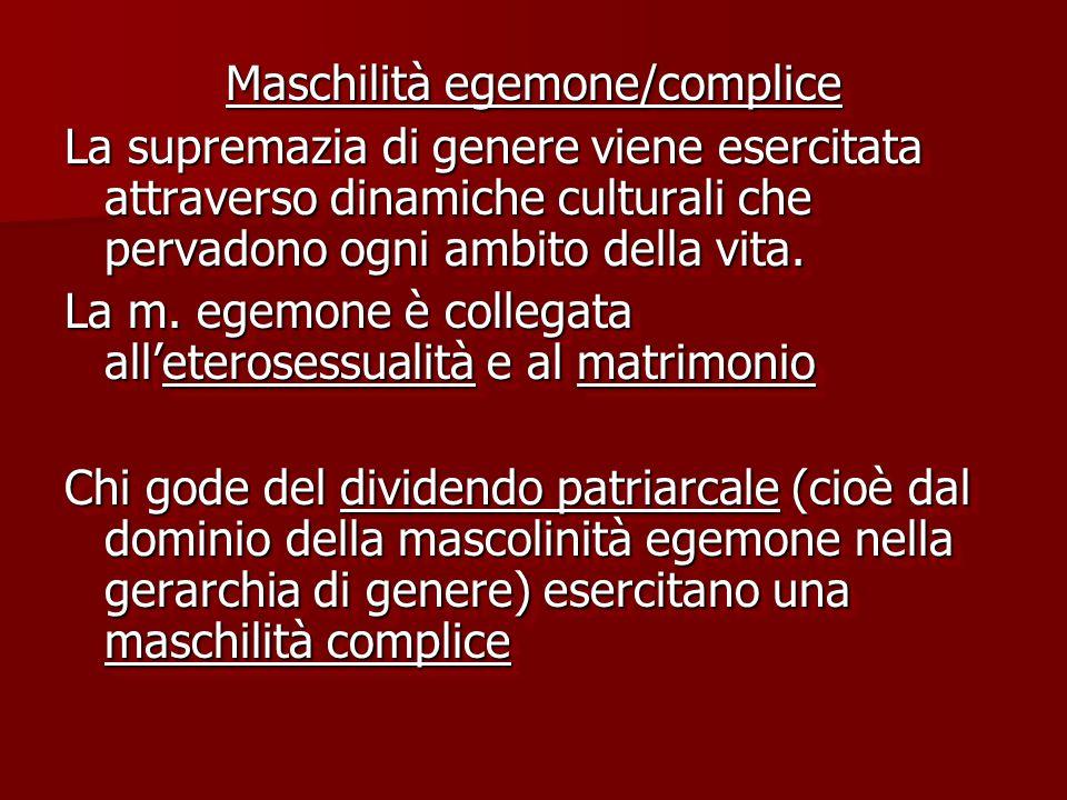 Maschilità egemone/complice La supremazia di genere viene esercitata attraverso dinamiche culturali che pervadono ogni ambito della vita. La m. egemon