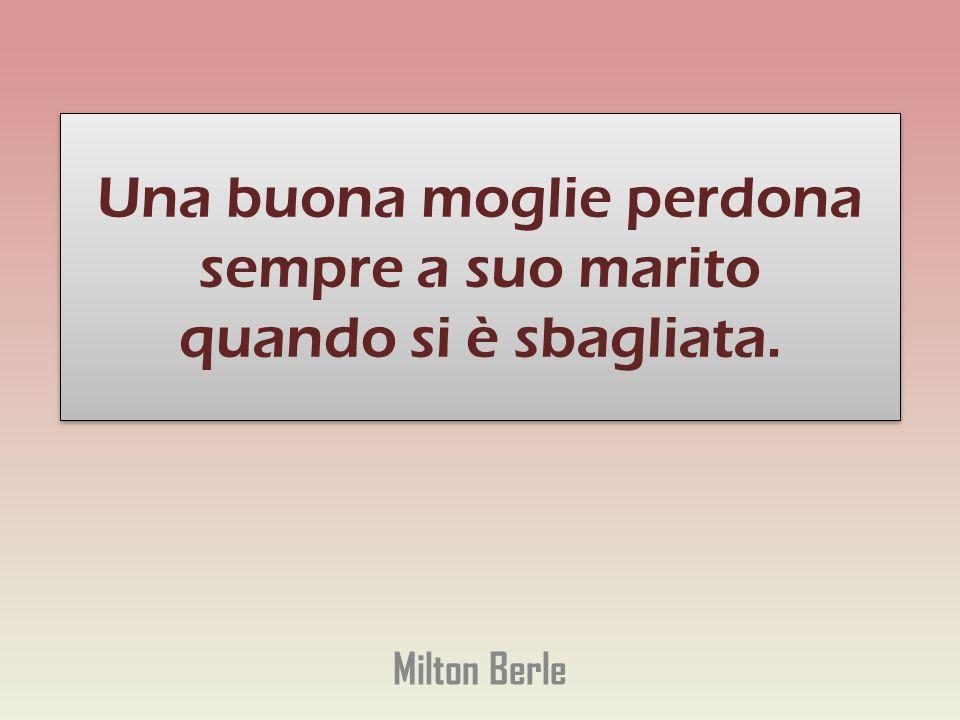 Una buona moglie perdona sempre a suo marito quando si è sbagliata. Milton Berle