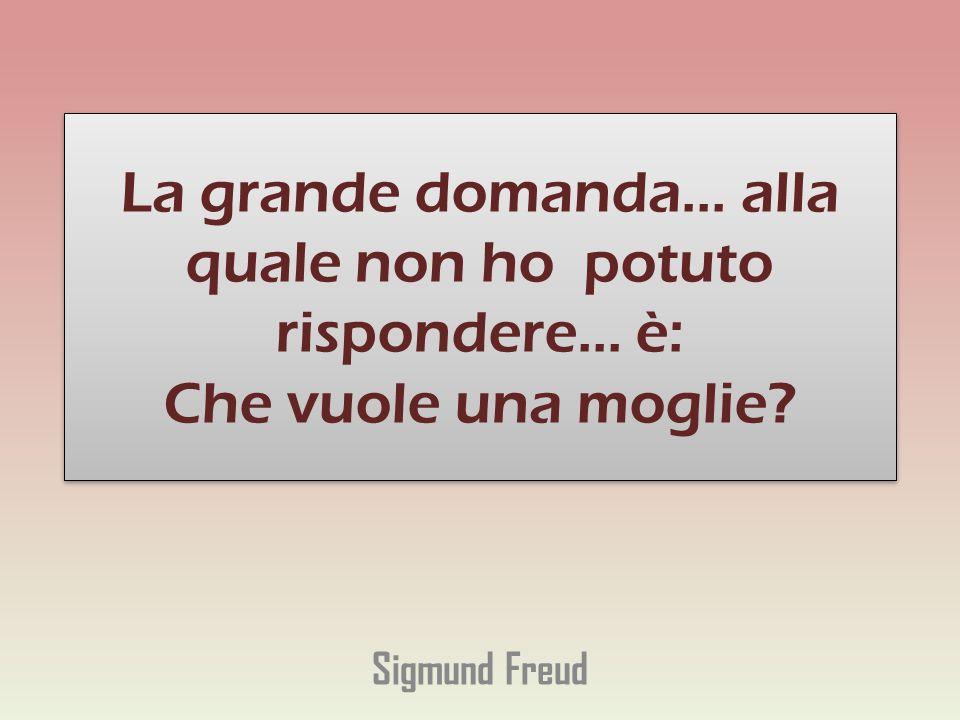 La grande domanda... alla quale non ho potuto rispondere... è: Che vuole una moglie? Sigmund Freud