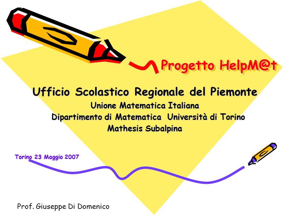 Progetto HelpM@t Ufficio Scolastico Regionale del Piemonte Unione Matematica Italiana Dipartimento di Matematica Università di Torino Dipartimento di Matematica Università di Torino Mathesis Subalpina Torino 23 Maggio 2007 Prof.