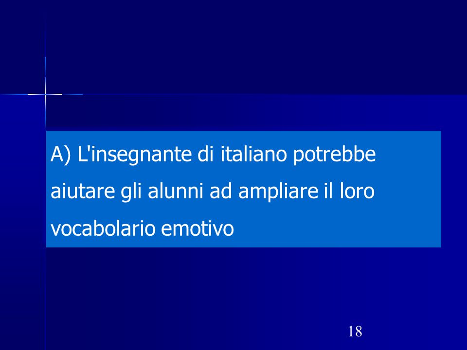 18 A) L'insegnante di italiano potrebbe aiutare gli alunni ad ampliare il loro vocabolario emotivo