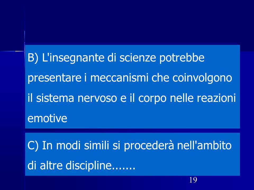 19 B) L'insegnante di scienze potrebbe presentare i meccanismi che coinvolgono il sistema nervoso e il corpo nelle reazioni emotive C) In modi simili