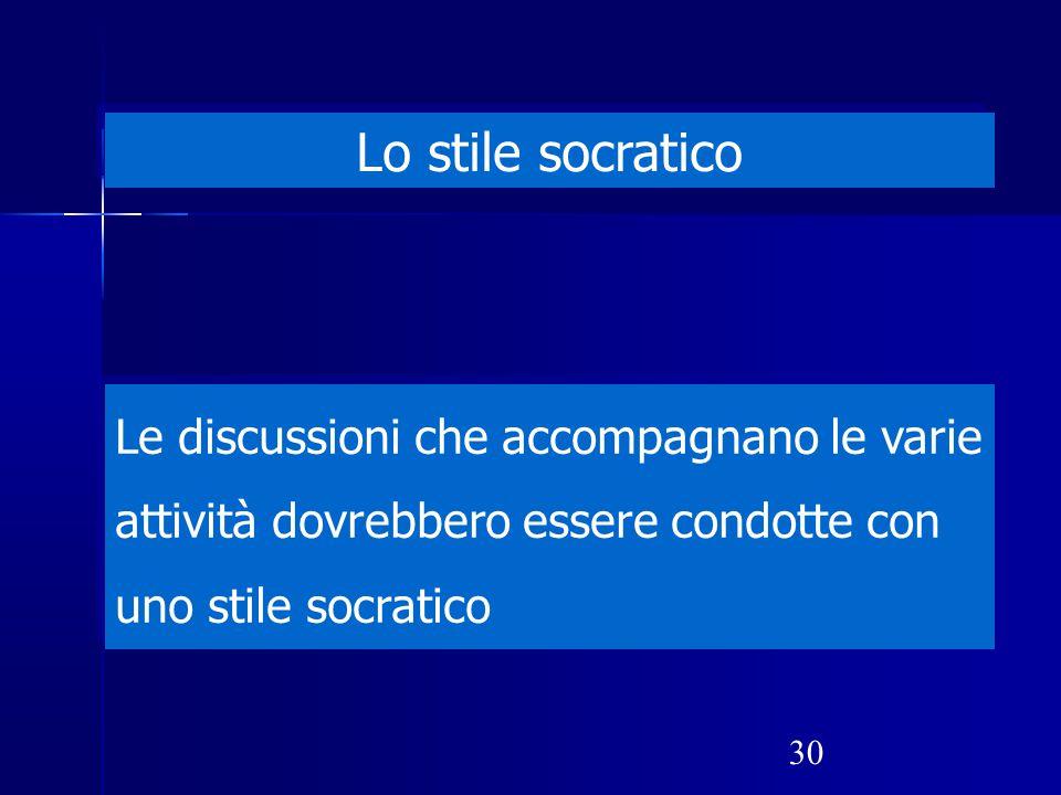 30 Lo stile socratico Le discussioni che accompagnano le varie attività dovrebbero essere condotte con uno stile socratico