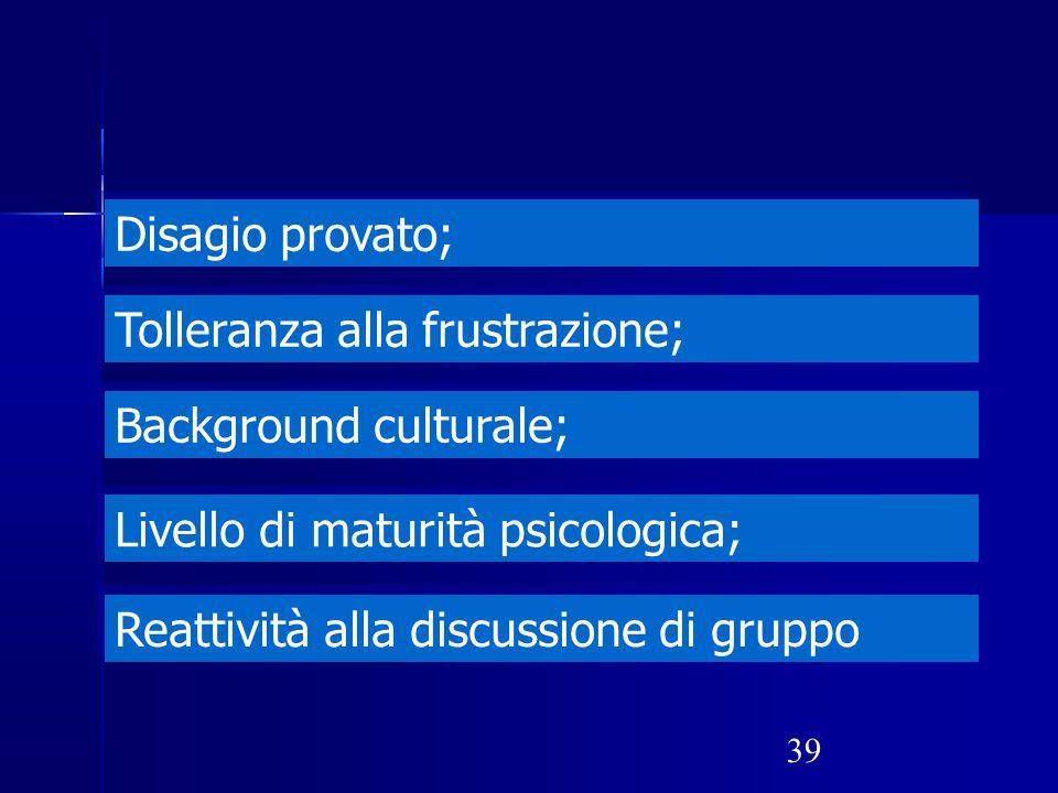 39 Disagio provato; Tolleranza alla frustrazione; Background culturale; Livello di maturità psicologica; Reattività alla discussione di gruppo