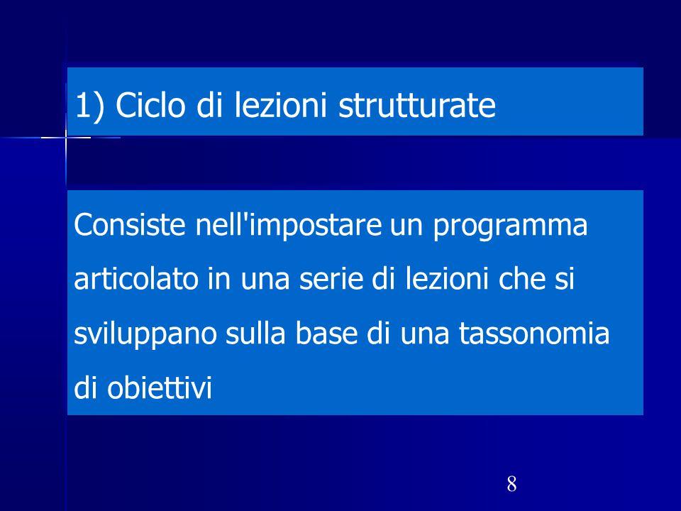 8 1) Ciclo di lezioni strutturate Consiste nell'impostare un programma articolato in una serie di lezioni che si sviluppano sulla base di una tassonom