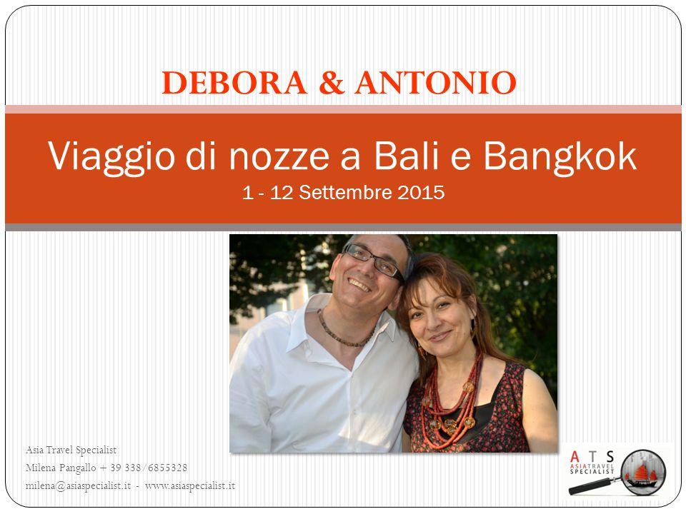 Asia Travel Specialist Milena Pangallo + 39 338/6855328 milena@asiaspecialist.it - www.asiaspecialist.it Viaggio di nozze a Bali e Bangkok 1 - 12 Settembre 2015 DEBORA & ANTONIO