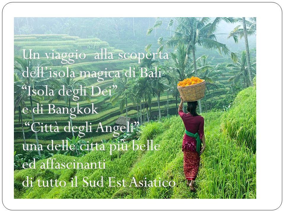 Un viaggio alla scoperta dell'isola magica di Bali Isola degli Dei e di Bangkok Città degli Angeli una delle città più belle ed affascinanti di tutto il Sud Est Asiatico.