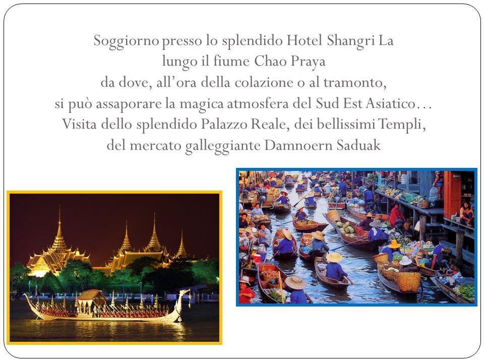 Soggiorno presso lo splendido Hotel Shangri La lungo il fiume Chao Praya da dove, all'ora della colazione o al tramonto, si può assaporare la magica a