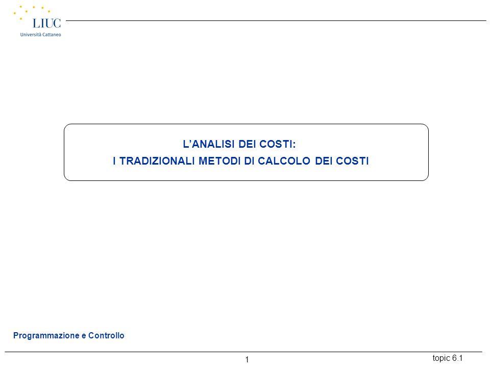 topic 6.1 1 Programmazione e Controllo L'ANALISI DEI COSTI: I TRADIZIONALI METODI DI CALCOLO DEI COSTI