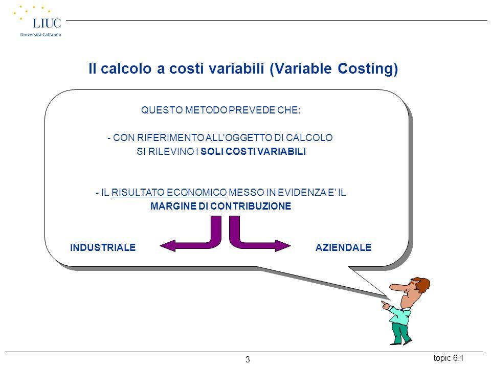 topic 6.1 3 QUESTO METODO PREVEDE CHE: - CON RIFERIMENTO ALL OGGETTO DI CALCOLO SI RILEVINO I SOLI COSTI VARIABILI - IL RISULTATO ECONOMICO MESSO IN EVIDENZA E IL MARGINE DI CONTRIBUZIONE INDUSTRIALEAZIENDALE Il calcolo a costi variabili (Variable Costing)