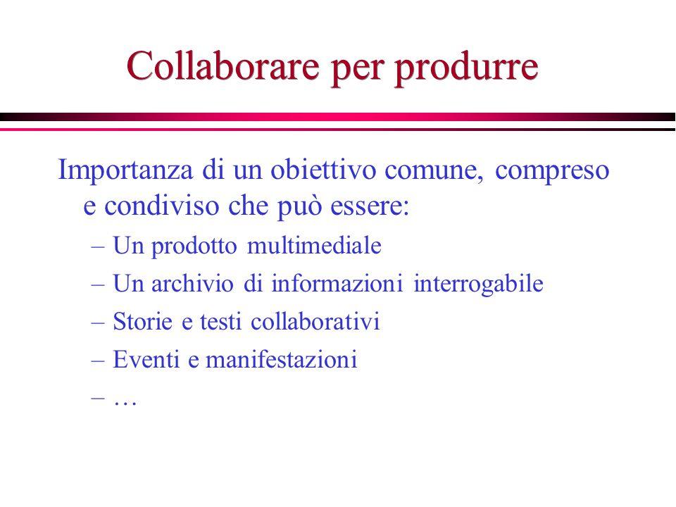 Collaborare per produrre Importanza di un obiettivo comune, compreso e condiviso che può essere: –Un prodotto multimediale –Un archivio di informazion