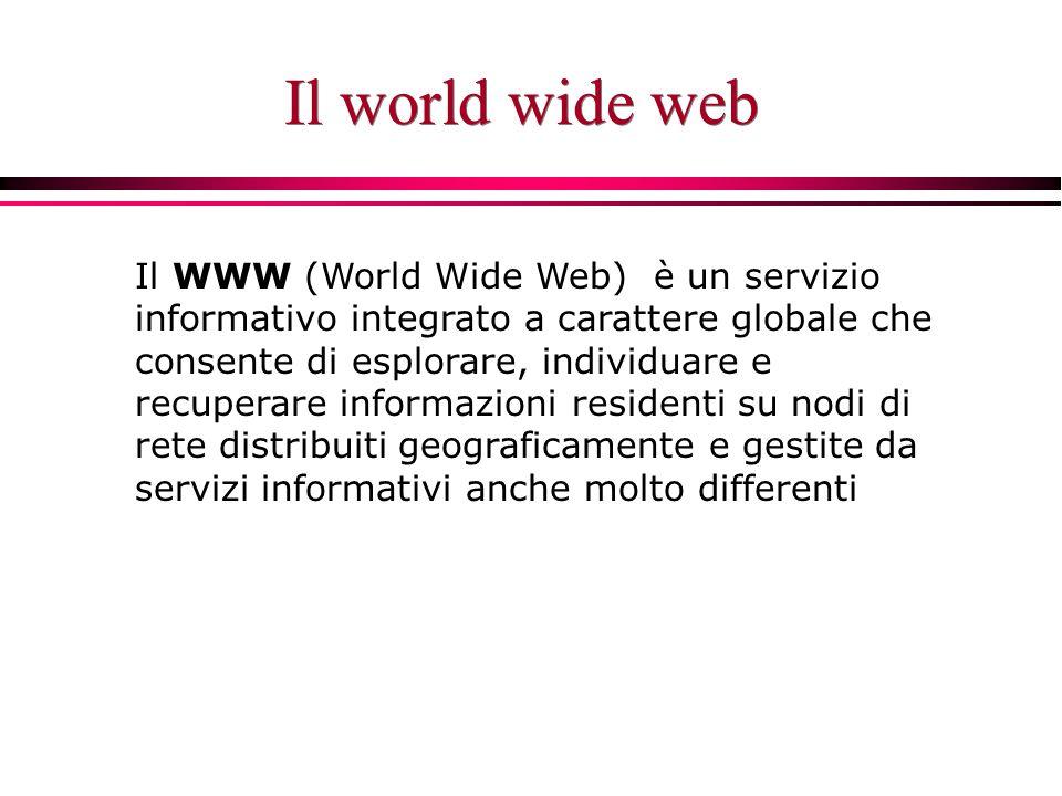 Il world wide web Il WWW (World Wide Web) è un servizio informativo integrato a carattere globale che consente di esplorare, individuare e recuperare