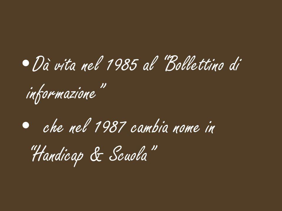 Dà vita nel 1985 al Bollettino di informazione che nel 1987 cambia nome in Handicap & Scuola