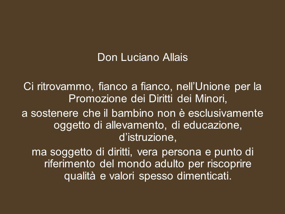 Don Luciano Allais Ci ritrovammo, fianco a fianco, nell'Unione per la Promozione dei Diritti dei Minori, a sostenere che il bambino non è esclusivamente oggetto di allevamento, di educazione, d'istruzione, ma soggetto di diritti, vera persona e punto di riferimento del mondo adulto per riscoprire qualità e valori spesso dimenticati.