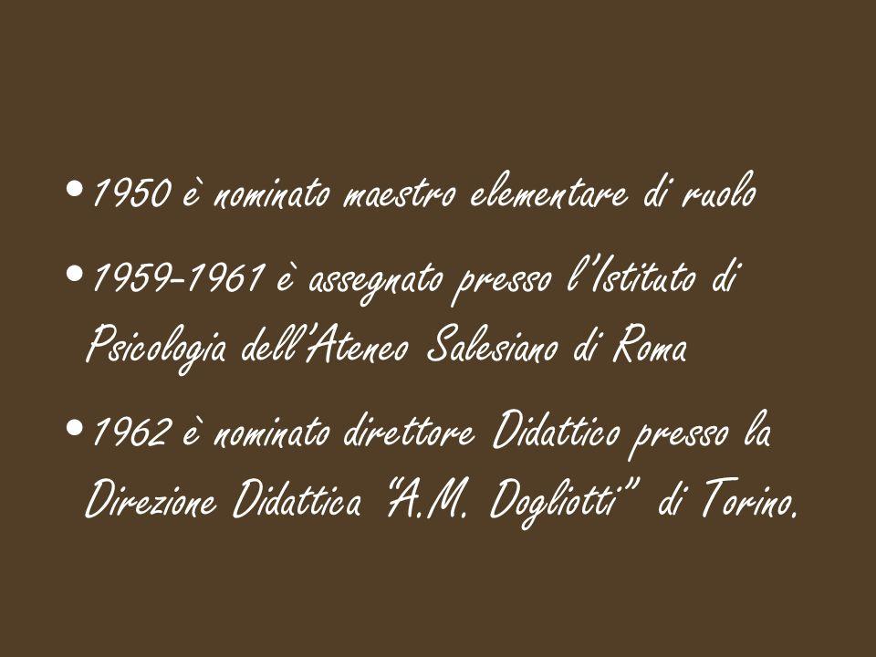 1950 è nominato maestro elementare di ruolo 1959-1961 è assegnato presso l'Istituto di Psicologia dell'Ateneo Salesiano di Roma 1962 è nominato direttore Didattico presso la Direzione Didattica A.M.