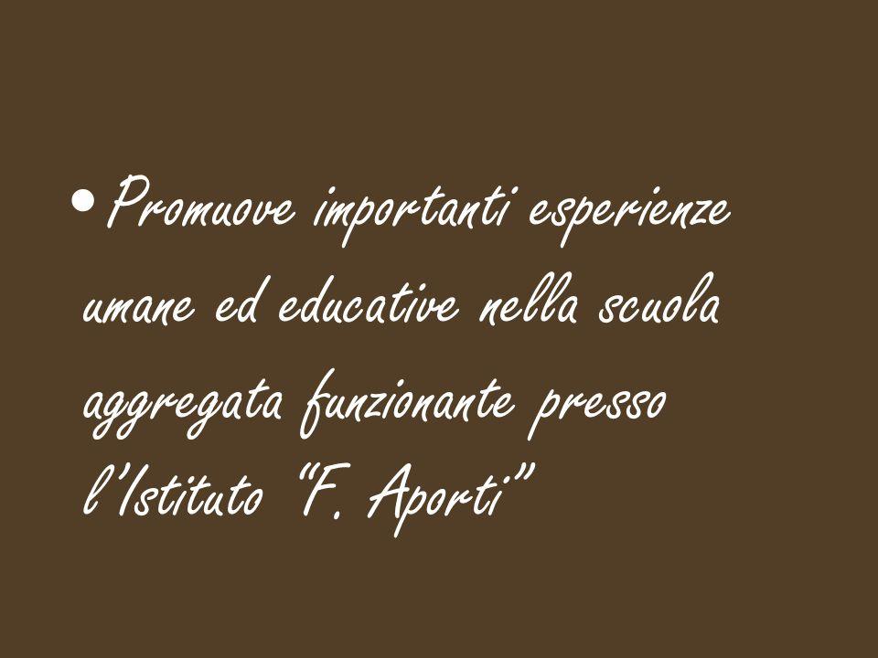 Promuove importanti esperienze umane ed educative nella scuola aggregata funzionante presso l'Istituto F.